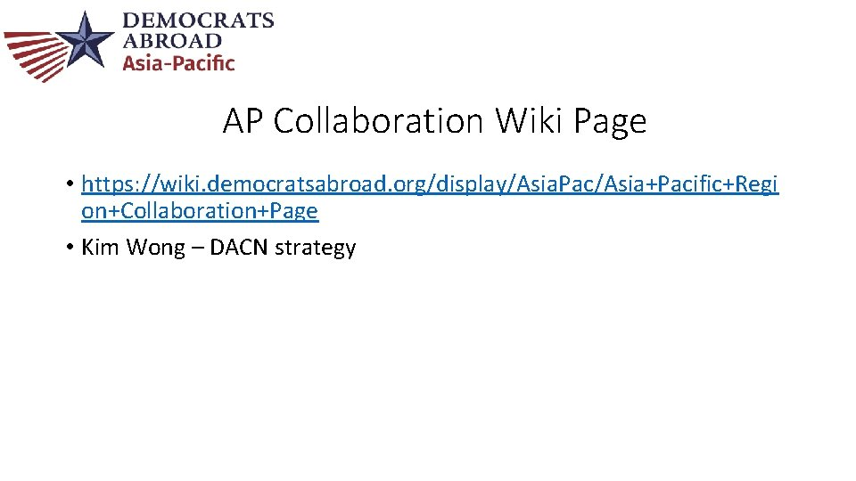 AP Collaboration Wiki Page • https: //wiki. democratsabroad. org/display/Asia. Pac/Asia+Pacific+Regi on+Collaboration+Page • Kim Wong