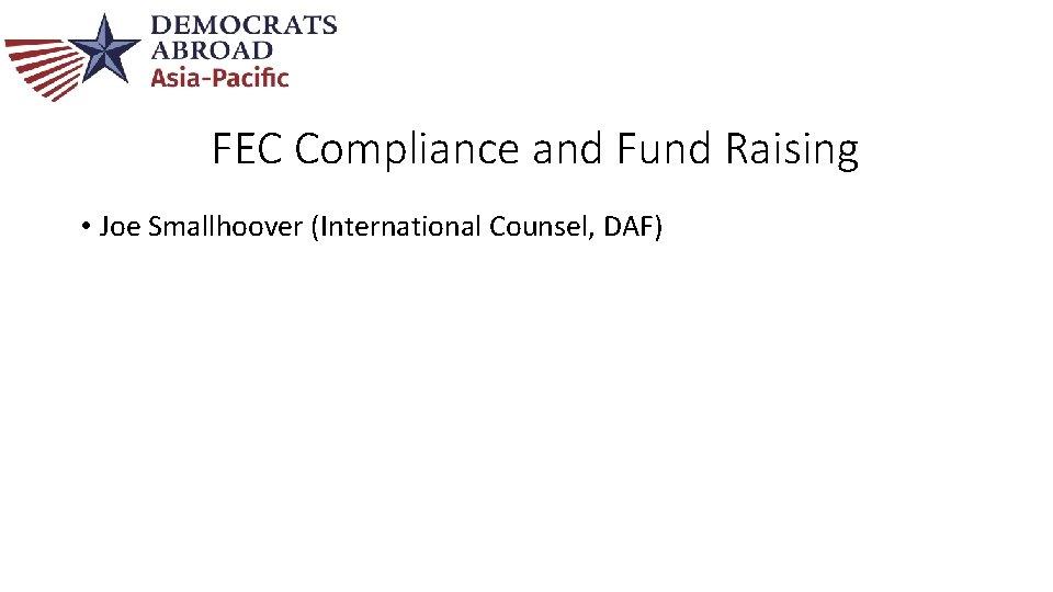 FEC Compliance and Fund Raising • Joe Smallhoover (International Counsel, DAF)