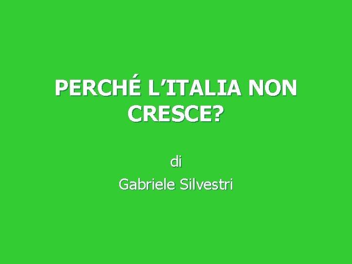PERCHÉ L'ITALIA NON CRESCE? di Gabriele Silvestri