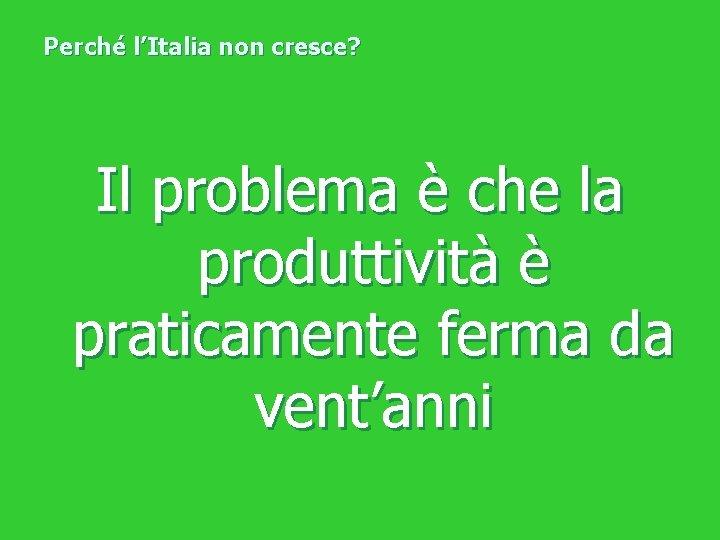 Perché l'Italia non cresce? Il problema è che la produttività è praticamente ferma da