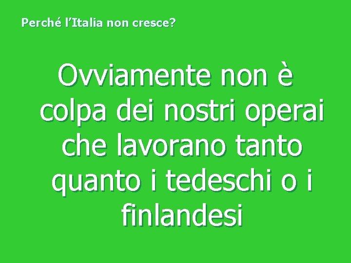 Perché l'Italia non cresce? Ovviamente non è colpa dei nostri operai che lavorano tanto