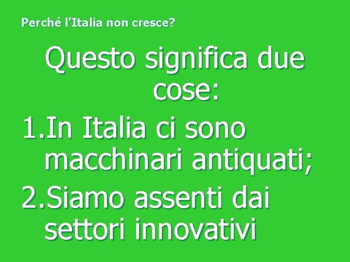Perché l'Italia non cresce? Questo significa due cose: 1. In Italia ci sono macchinari