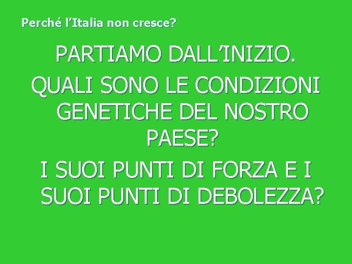 Perché l'Italia non cresce? PARTIAMO DALL'INIZIO. QUALI SONO LE CONDIZIONI GENETICHE DEL NOSTRO PAESE?
