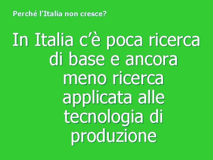Perché l'Italia non cresce? In Italia c'è poca ricerca di base e ancora meno