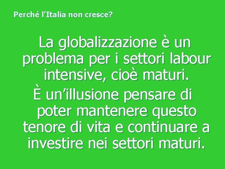 Perché l'Italia non cresce? La globalizzazione è un problema per i settori labour intensive,
