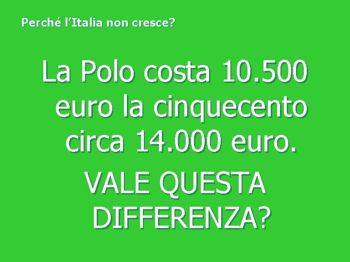 Perché l'Italia non cresce? La Polo costa 10. 500 euro la cinquecento circa 14.