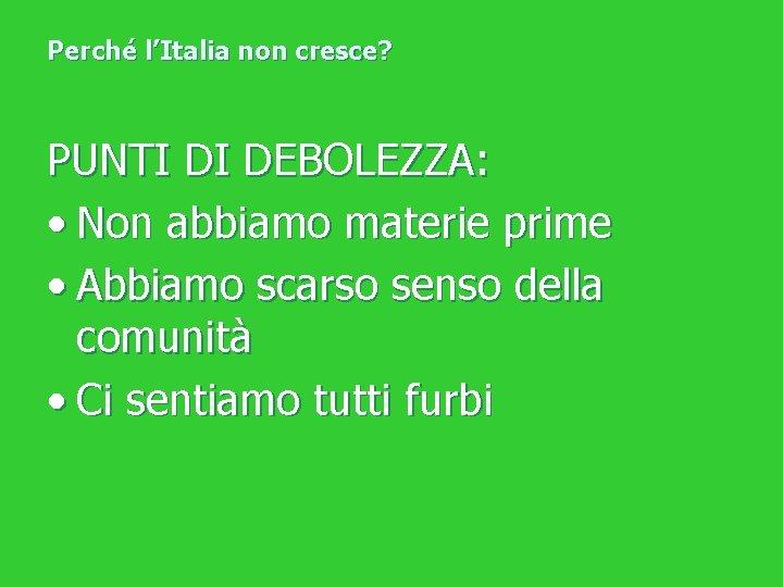 Perché l'Italia non cresce? PUNTI DI DEBOLEZZA: • Non abbiamo materie prime • Abbiamo