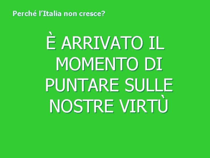 Perché l'Italia non cresce? È ARRIVATO IL MOMENTO DI PUNTARE SULLE NOSTRE VIRTÙ