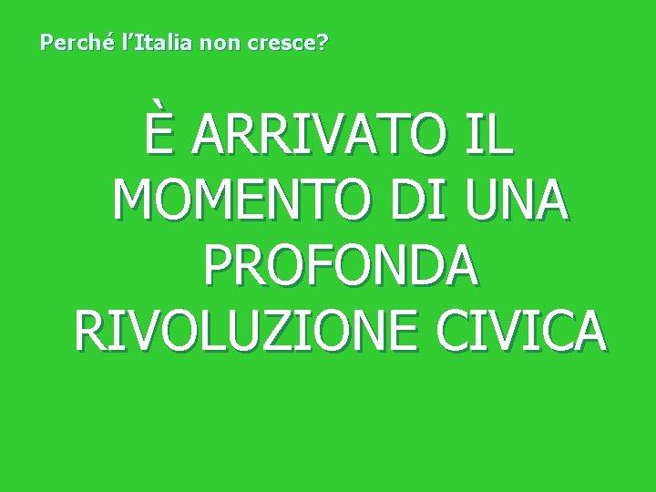 Perché l'Italia non cresce? È ARRIVATO IL MOMENTO DI UNA PROFONDA RIVOLUZIONE CIVICA