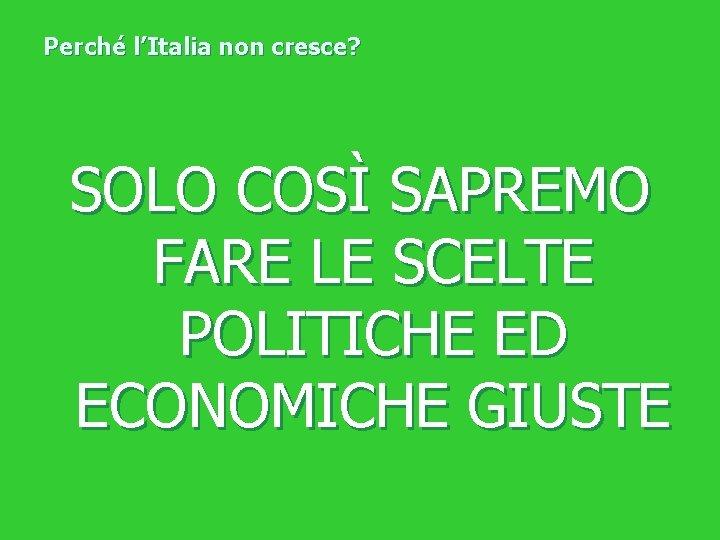 Perché l'Italia non cresce? SOLO COSÌ SAPREMO FARE LE SCELTE POLITICHE ED ECONOMICHE GIUSTE