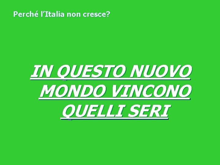 Perché l'Italia non cresce? IN QUESTO NUOVO MONDO VINCONO QUELLI SERI
