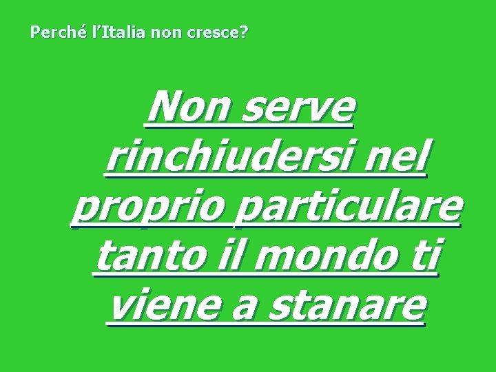 Perché l'Italia non cresce? Non serve rinchiudersi nel proprio particulare tanto il mondo ti