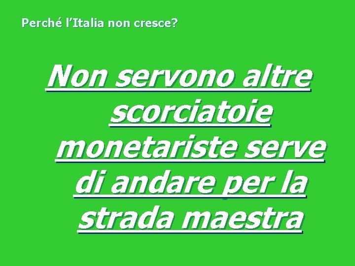 Perché l'Italia non cresce? Non servono altre scorciatoie monetariste serve di andare per la