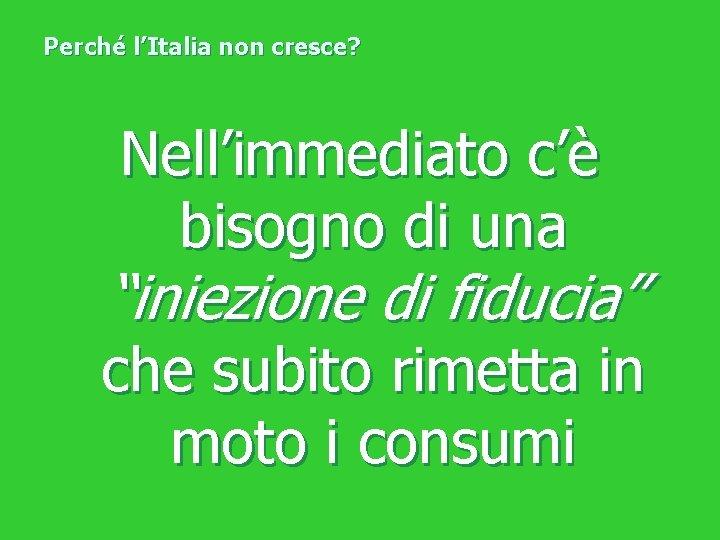 """Perché l'Italia non cresce? Nell'immediato c'è bisogno di una """"iniezione di fiducia"""" che subito"""