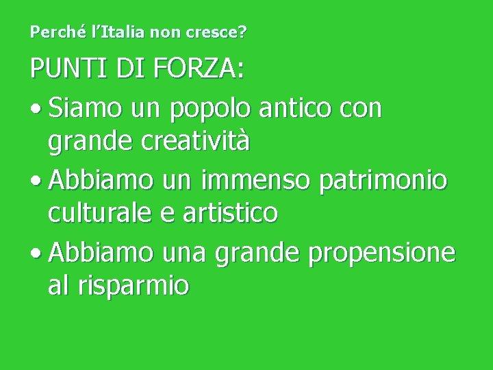 Perché l'Italia non cresce? PUNTI DI FORZA: • Siamo un popolo antico con grande