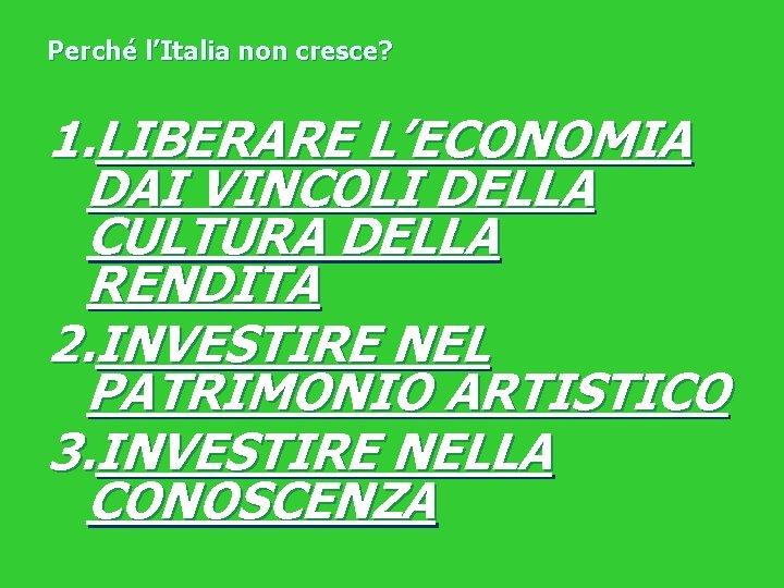 Perché l'Italia non cresce? 1. LIBERARE L'ECONOMIA DAI VINCOLI DELLA CULTURA DELLA RENDITA 2.