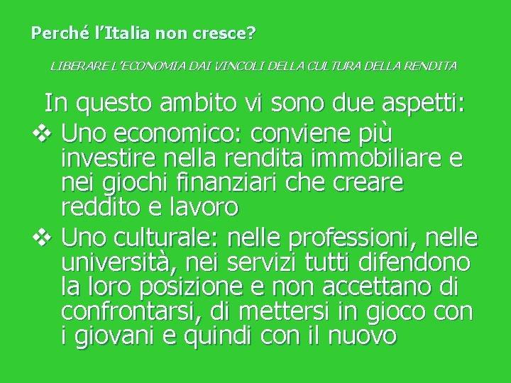 Perché l'Italia non cresce? LIBERARE L'ECONOMIA DAI VINCOLI DELLA CULTURA DELLA RENDITA In questo