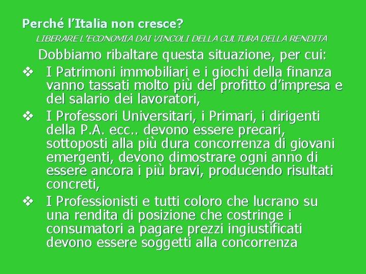 Perché l'Italia non cresce? LIBERARE L'ECONOMIA DAI VINCOLI DELLA CULTURA DELLA RENDITA Dobbiamo ribaltare