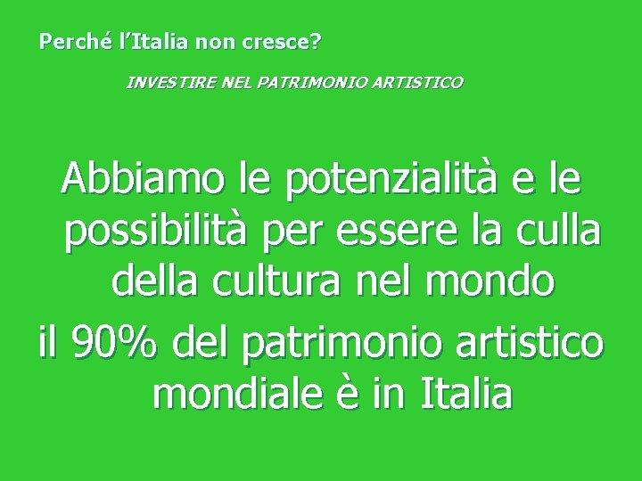 Perché l'Italia non cresce? INVESTIRE NEL PATRIMONIO ARTISTICO Abbiamo le potenzialità e le possibilità