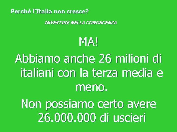 Perché l'Italia non cresce? INVESTIRE NELLA CONOSCENZA MA! Abbiamo anche 26 milioni di italiani