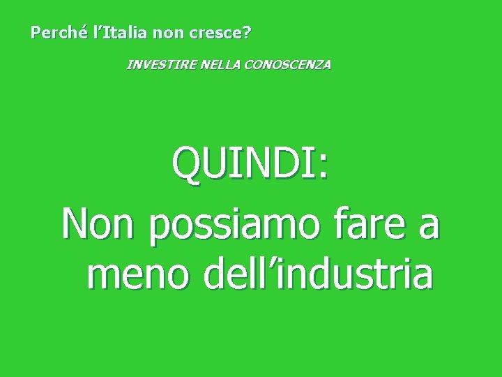 Perché l'Italia non cresce? INVESTIRE NELLA CONOSCENZA QUINDI: Non possiamo fare a meno dell'industria