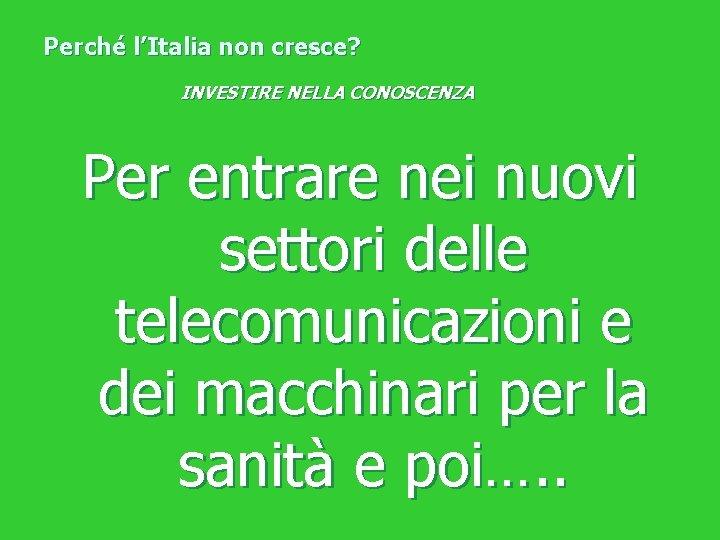 Perché l'Italia non cresce? INVESTIRE NELLA CONOSCENZA Per entrare nei nuovi settori delle telecomunicazioni