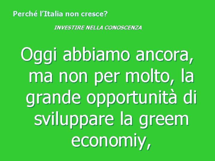 Perché l'Italia non cresce? INVESTIRE NELLA CONOSCENZA Oggi abbiamo ancora, ma non per molto,