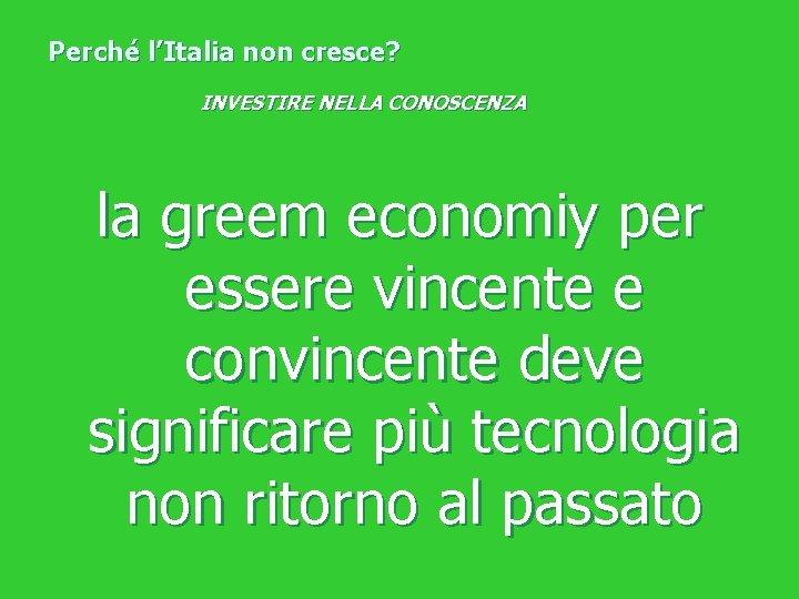 Perché l'Italia non cresce? INVESTIRE NELLA CONOSCENZA la greem economiy per essere vincente e