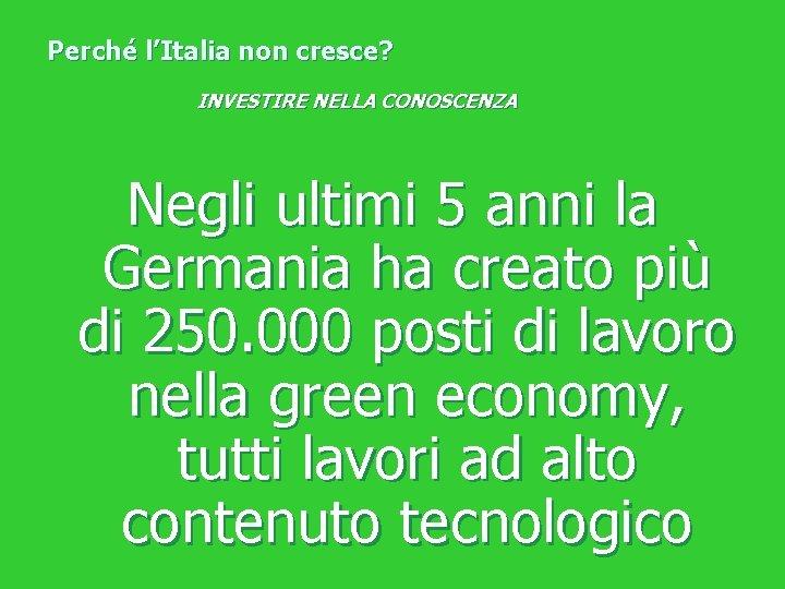 Perché l'Italia non cresce? INVESTIRE NELLA CONOSCENZA Negli ultimi 5 anni la Germania ha