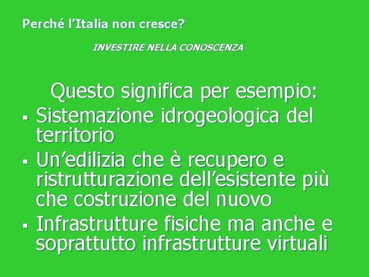 Perché l'Italia non cresce? INVESTIRE NELLA CONOSCENZA § § § Questo significa per esempio: