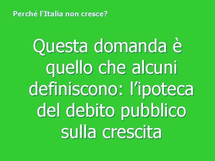 Perché l'Italia non cresce? Questa domanda è quello che alcuni definiscono: l'ipoteca del debito