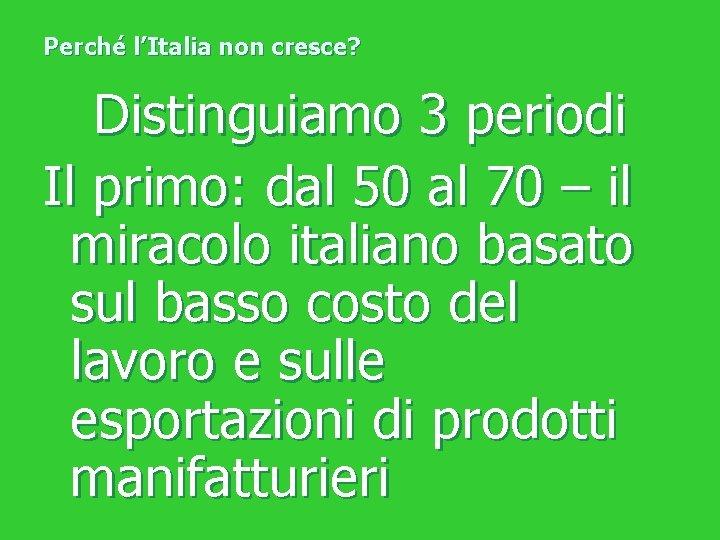 Perché l'Italia non cresce? Distinguiamo 3 periodi Il primo: dal 50 al 70 –