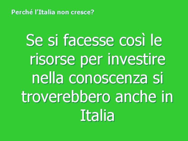 Perché l'Italia non cresce? Se si facesse così le risorse per investire nella conoscenza