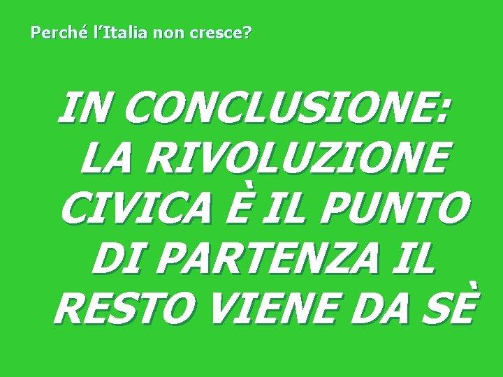 Perché l'Italia non cresce? IN CONCLUSIONE: LA RIVOLUZIONE CIVICA È IL PUNTO DI PARTENZA