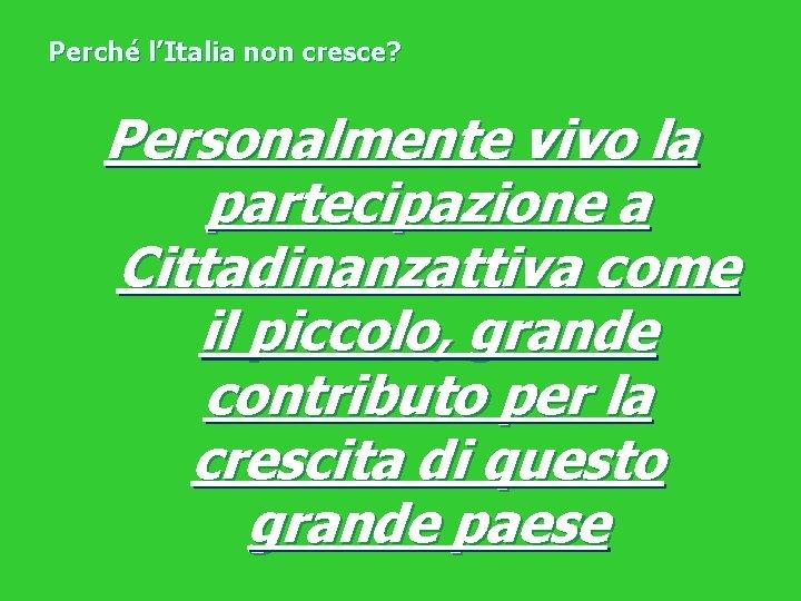 Perché l'Italia non cresce? Personalmente vivo la partecipazione a Cittadinanzattiva come il piccolo, grande