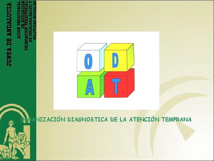 ORGANIZACIÓN DIAGNOSTICA DE LA ATENCIÓN TEMPRANA ACIÓN TERRITORIAL DE EDUCACIÓN DELEGACIÓN TERRITORIAL DE IGUALDAD,