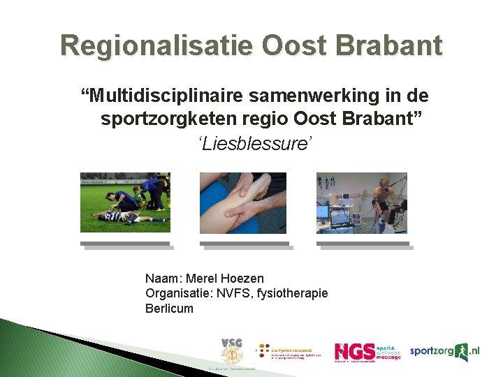 """Regionalisatie Oost Brabant """"Multidisciplinaire samenwerking in de sportzorgketen regio Oost Brabant"""" 'Liesblessure' Naam: Merel"""