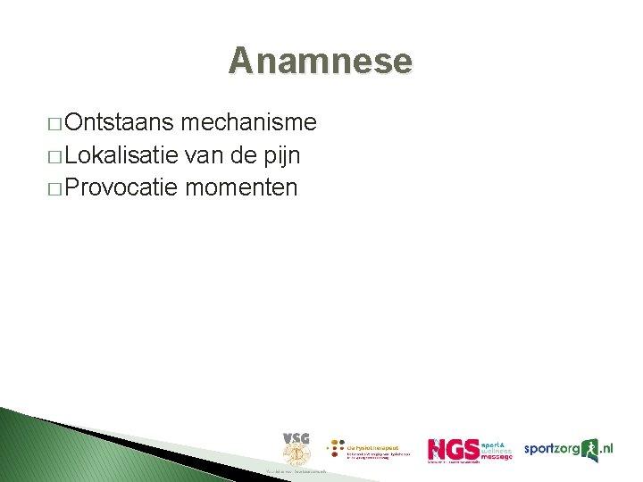 Anamnese � Ontstaans mechanisme � Lokalisatie van de pijn � Provocatie momenten