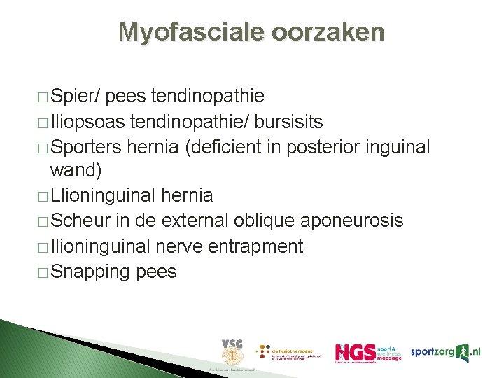 Myofasciale oorzaken � Spier/ pees tendinopathie � Iliopsoas tendinopathie/ bursisits � Sporters hernia (deficient