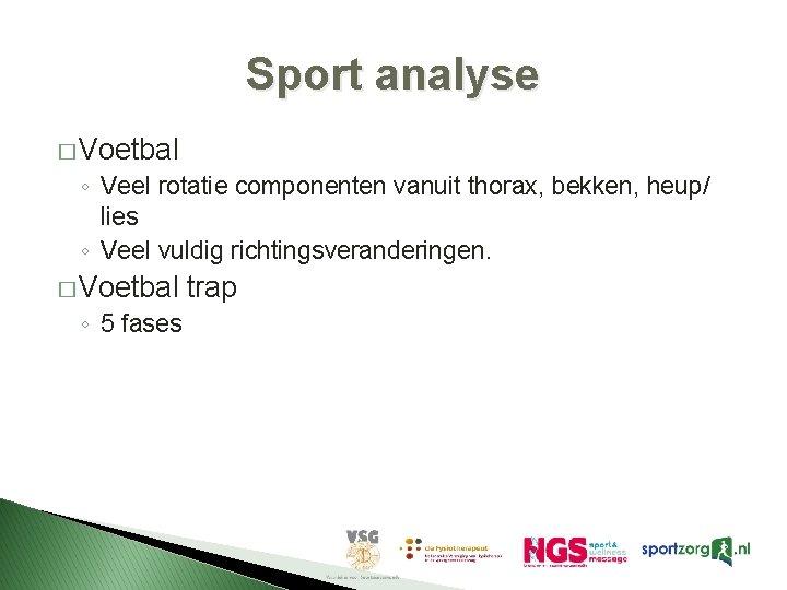 Sport analyse � Voetbal ◦ Veel rotatie componenten vanuit thorax, bekken, heup/ lies ◦
