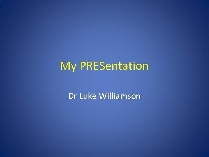 My PRESentation Dr Luke Williamson