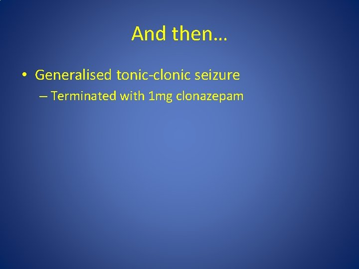 And then… • Generalised tonic-clonic seizure – Terminated with 1 mg clonazepam