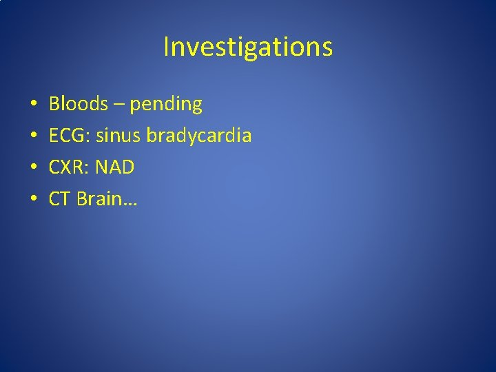 Investigations • • Bloods – pending ECG: sinus bradycardia CXR: NAD CT Brain…