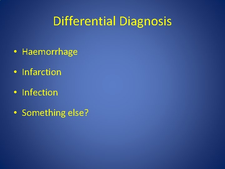 Differential Diagnosis • Haemorrhage • Infarction • Infection • Something else?