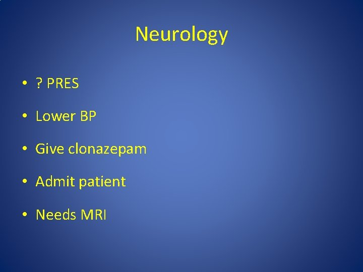 Neurology • ? PRES • Lower BP • Give clonazepam • Admit patient •