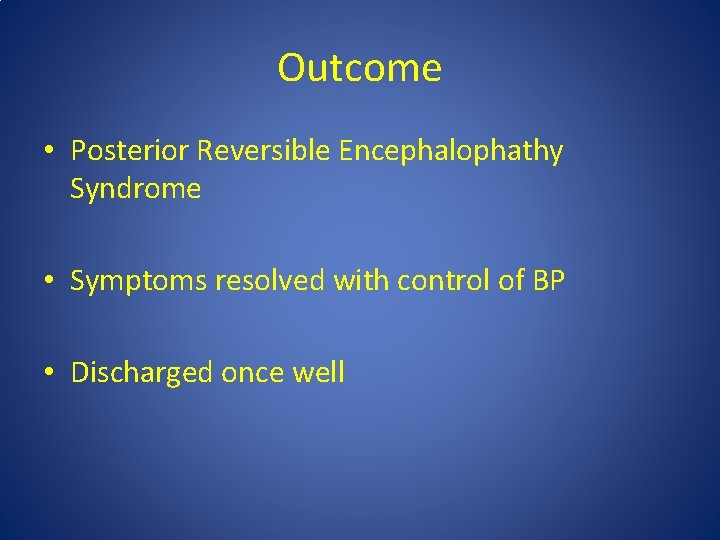 Outcome • Posterior Reversible Encephalophathy Syndrome • Symptoms resolved with control of BP •