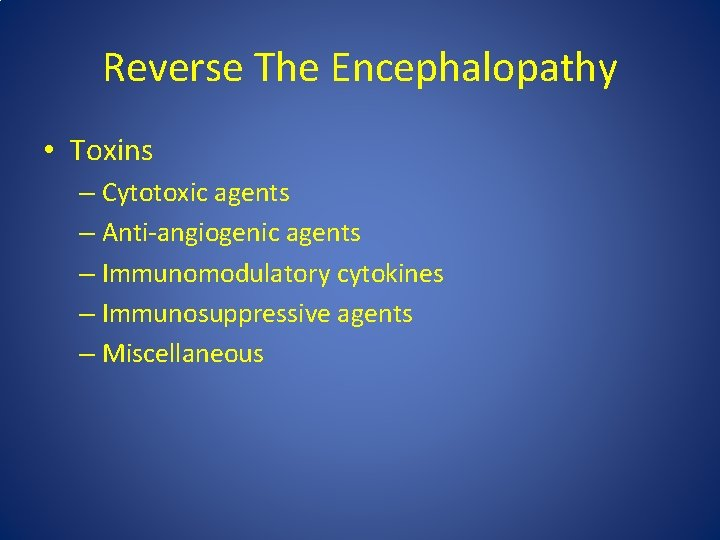 Reverse The Encephalopathy • Toxins – Cytotoxic agents – Anti-angiogenic agents – Immunomodulatory cytokines