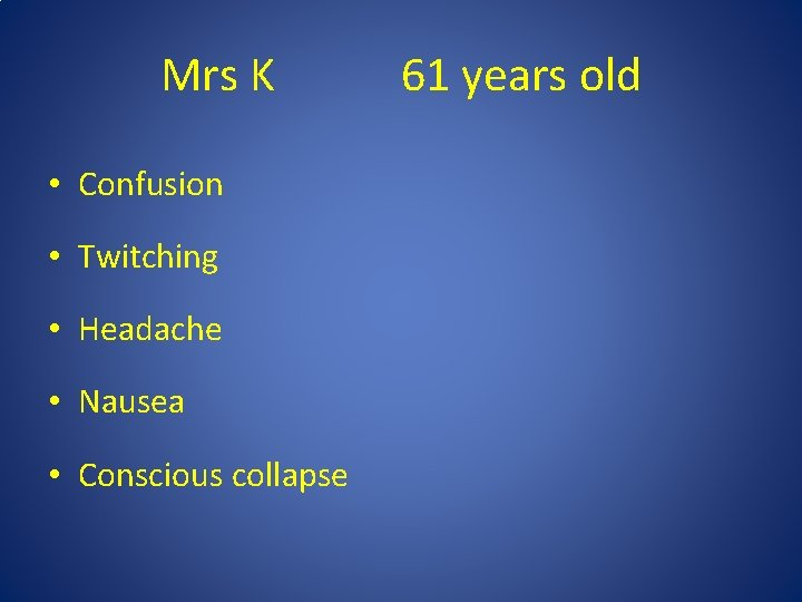 Mrs K • Confusion • Twitching • Headache • Nausea • Conscious collapse 61