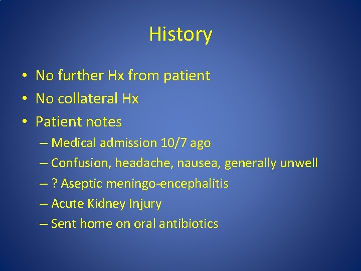 History • No further Hx from patient • No collateral Hx • Patient notes