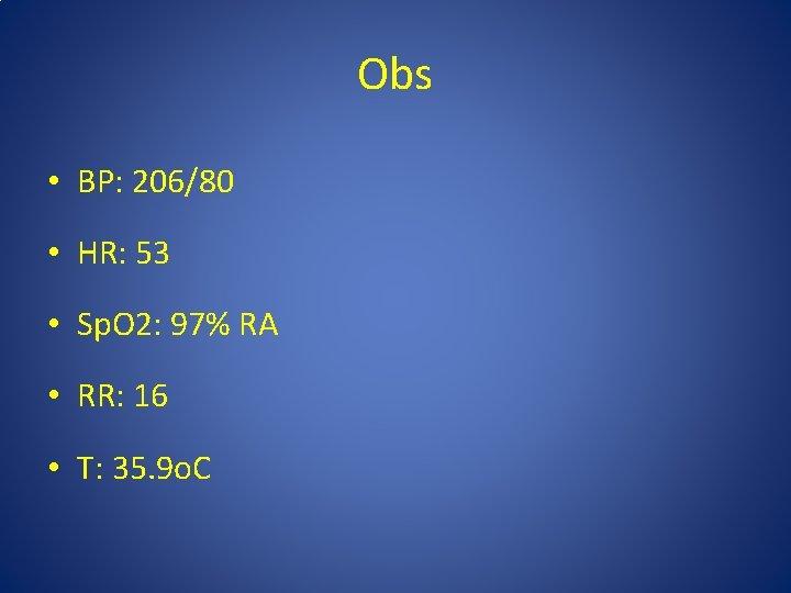 Obs • BP: 206/80 • HR: 53 • Sp. O 2: 97% RA •
